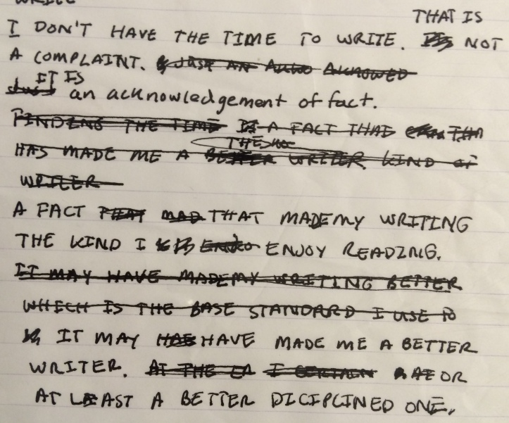 Photo of handwritten blog post: I don't have the time to write That is not a complaint. It is an acknowledgment of fact. A fact that made my writing the kind I enjoy reading. It may have made me a better writer. Or at least a better disciplined one.